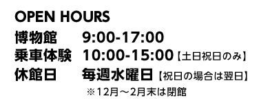OPEN HOURS 博物館 9:00-17:00 乗車体験 10:00-15:00 【土日祝日のみ】 休館日 毎週水曜日 【祝日の場合は翌日】